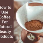 4 Ways To Use Coffee For Beauty.